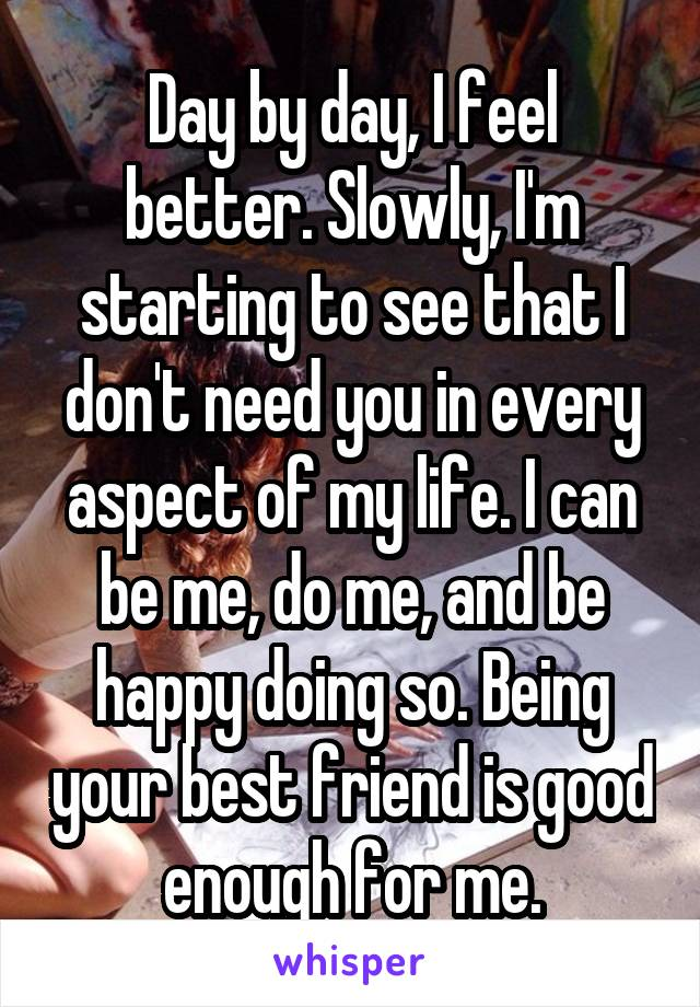 Day by day, I feel better. Slowly, I'm starting to see that I don't need you in every aspect of my life. I can be me, do me, and be happy doing so. Being your best friend is good enough for me.