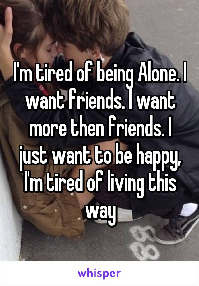 I'm tired of being Alone. I want friends. I want more then friends. I just want to be happy, I'm tired of living this way