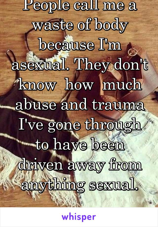 People call me a waste of body because I'm asexual. They don't know  how  much abuse and trauma I've gone through to have been driven away from anything sexual.
