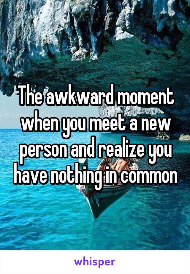 The awkward moment when you meet a new person and realize you have nothing in common