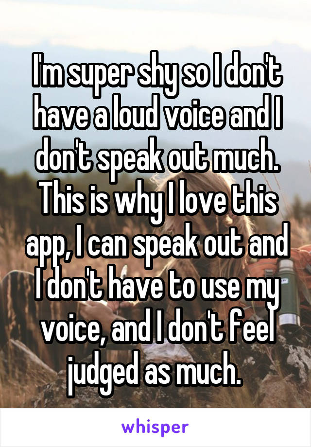 I'm super shy so I don't have a loud voice and I don't speak out much. This is why I love this app, I can speak out and I don't have to use my voice, and I don't feel judged as much.