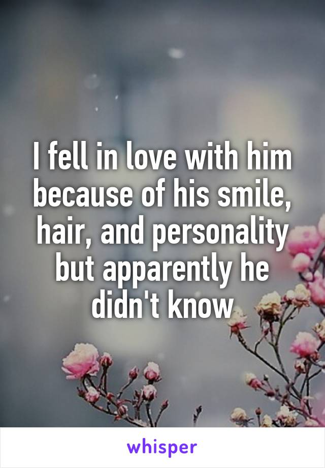 I fell in love with him because of his smile, hair, and personality but apparently he didn't know