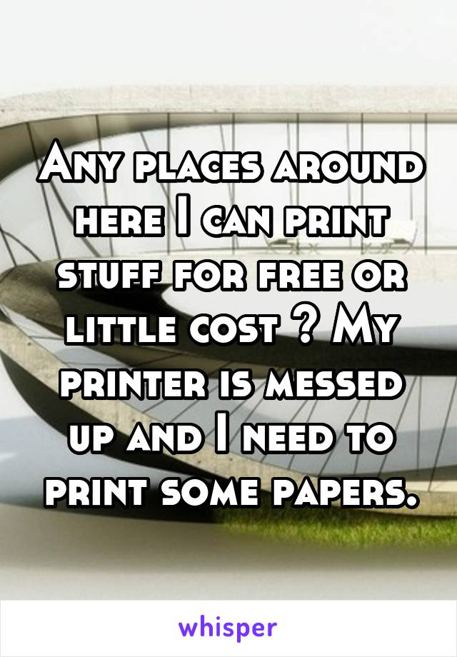 Any places around here I can print stuff for free or little cost ? My printer is messed up and I need to print some papers.
