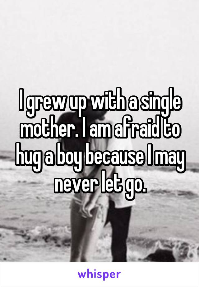 I grew up with a single mother. I am afraid to hug a boy because I may never let go.
