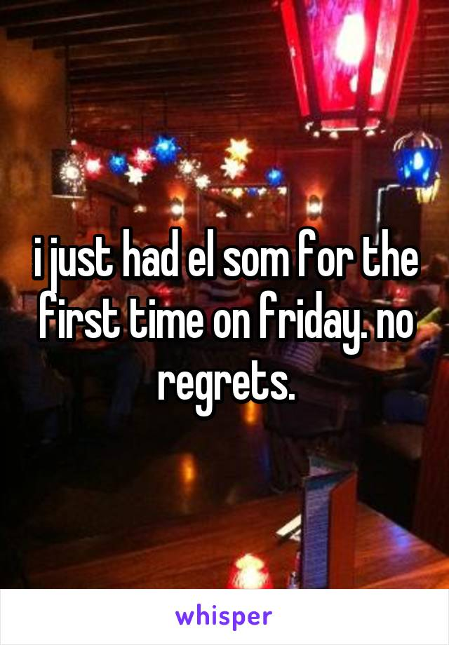 i just had el som for the first time on friday. no regrets.