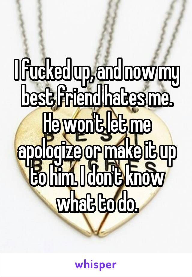 I fucked up, and now my best friend hates me. He won't let me apologize or make it up to him. I don't know what to do.