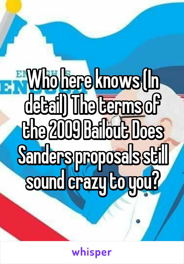 Who here knows (In detail) The terms of the 2009 Bailout Does Sanders proposals still sound crazy to you?
