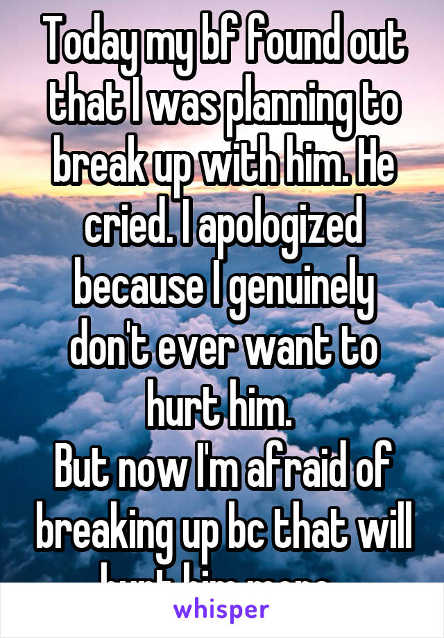 Today my bf found out that I was planning to break up with him. He cried. I apologized because I genuinely don't ever want to hurt him.  But now I'm afraid of breaking up bc that will hurt him more.