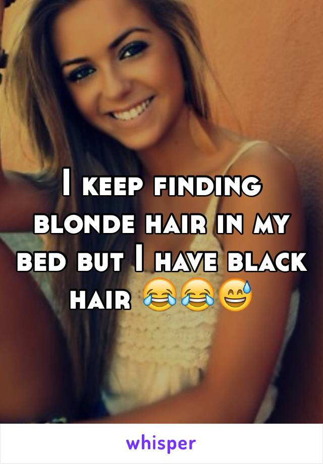 I keep finding blonde hair in my bed but I have black hair 😂😂😅