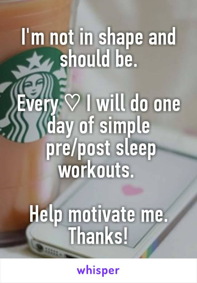 I'm not in shape and should be.  Every ♡ I will do one day of simple  pre/post sleep workouts.   Help motivate me. Thanks!