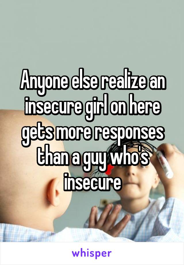 Anyone else realize an insecure girl on here gets more responses than a guy who's insecure