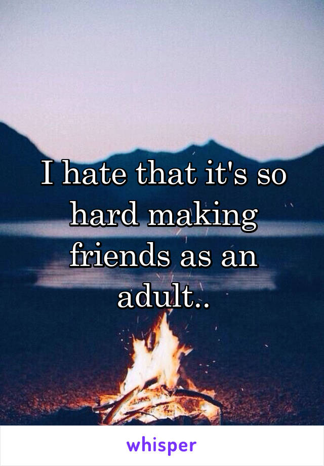 I hate that it's so hard making friends as an adult..