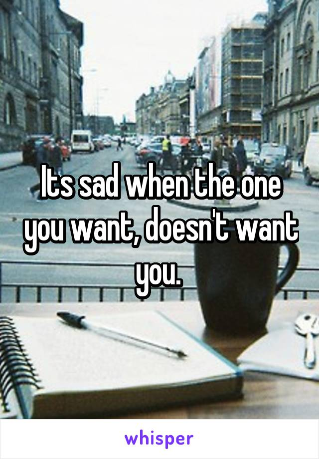 Its sad when the one you want, doesn't want you.