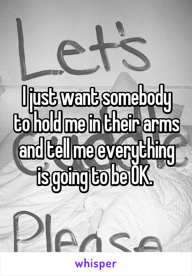 I just want somebody to hold me in their arms and tell me everything is going to be OK.