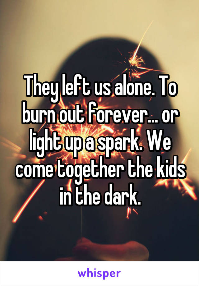 They left us alone. To burn out forever... or light up a spark. We come together the kids in the dark.