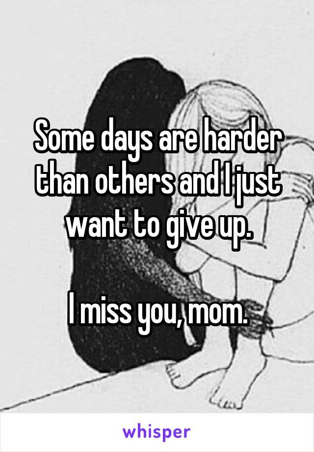 Some days are harder than others and I just want to give up.  I miss you, mom.