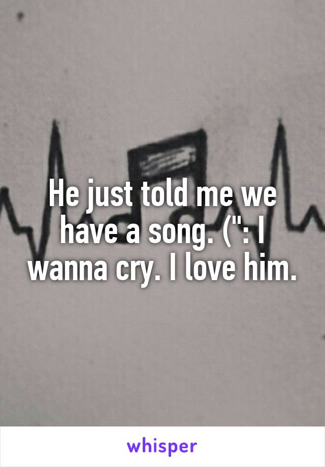 """He just told me we have a song. ("""": I wanna cry. I love him."""
