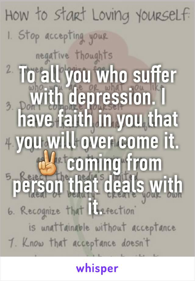 To all you who suffer with depression. I have faith in you that you will over come it. ✌ coming from person that deals with it.