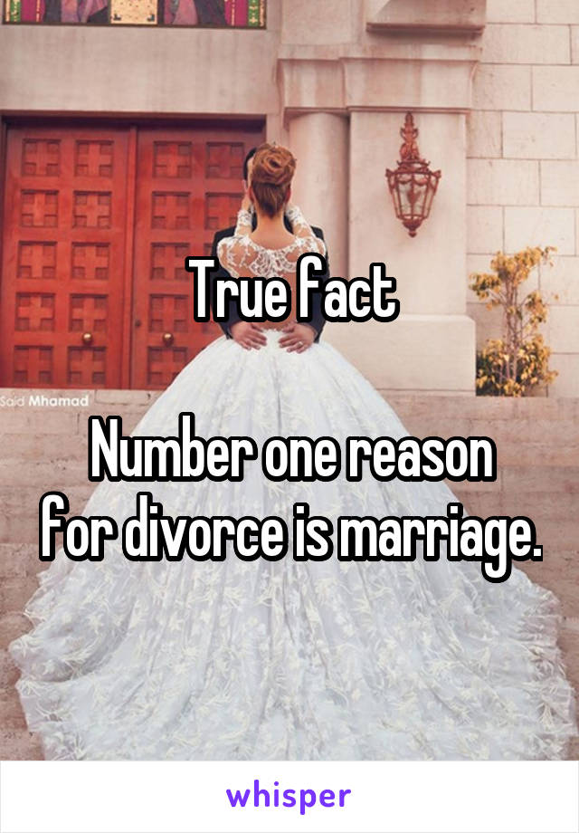 True fact  Number one reason for divorce is marriage.