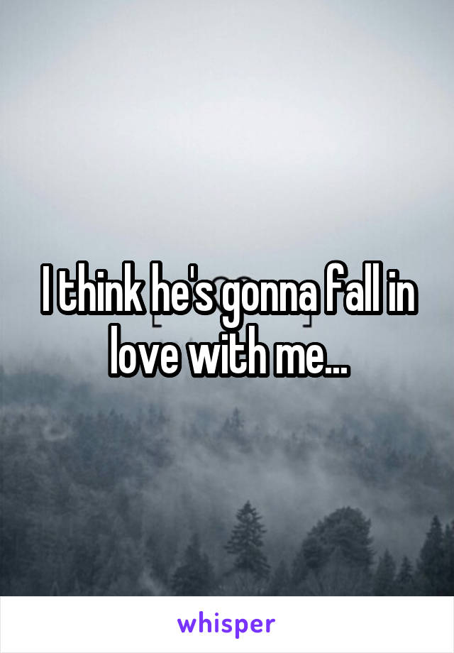 I think he's gonna fall in love with me...