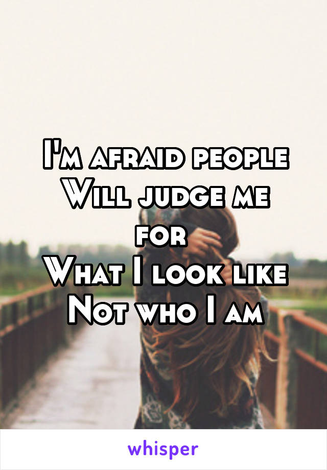 I'm afraid people Will judge me for  What I look like Not who I am