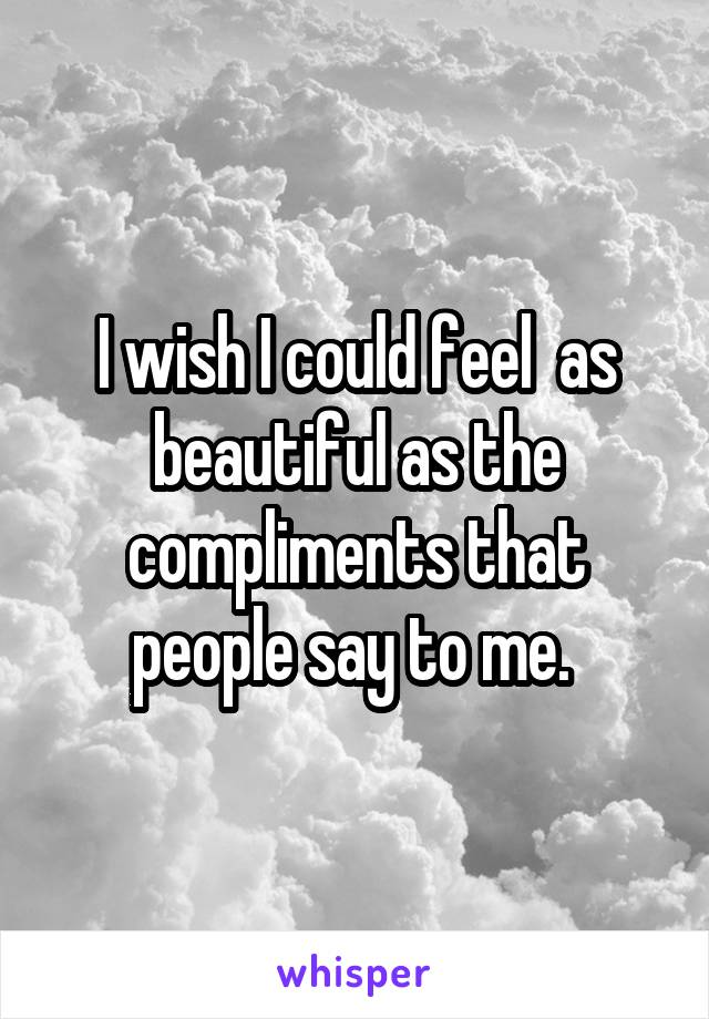I wish I could feel  as beautiful as the compliments that people say to me.