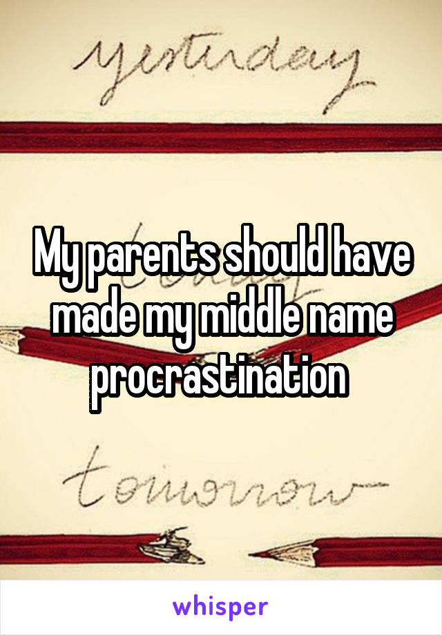 My parents should have made my middle name procrastination