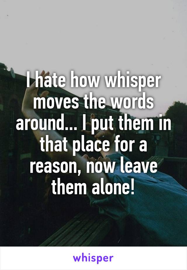 I hate how whisper moves the words around... I put them in that place for a reason, now leave them alone!