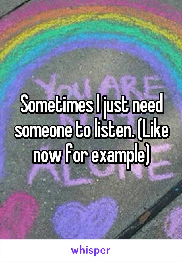 Sometimes I just need someone to listen. (Like now for example)