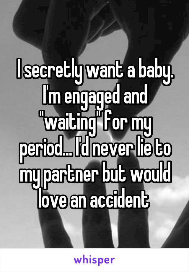 """I secretly want a baby. I'm engaged and """"waiting"""" for my period... I'd never lie to my partner but would love an accident"""