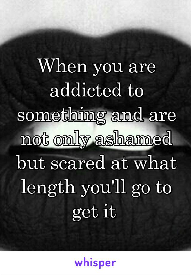 When you are addicted to something and are not only ashamed but scared at what length you'll go to get it