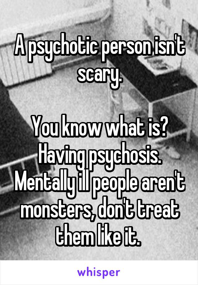 A psychotic person isn't scary.  You know what is? Having psychosis. Mentally ill people aren't monsters, don't treat them like it.