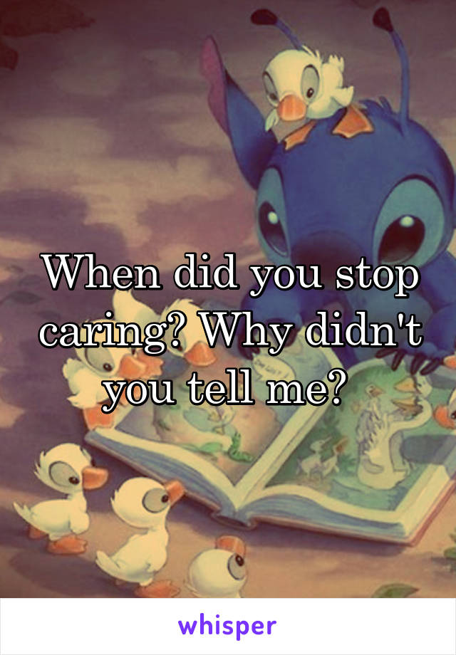 When did you stop caring? Why didn't you tell me?