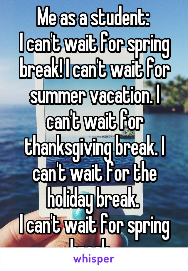 Me as a student:  I can't wait for spring break! I can't wait for summer vacation. I can't wait for thanksgiving break. I can't wait for the holiday break.  I can't wait for spring break.
