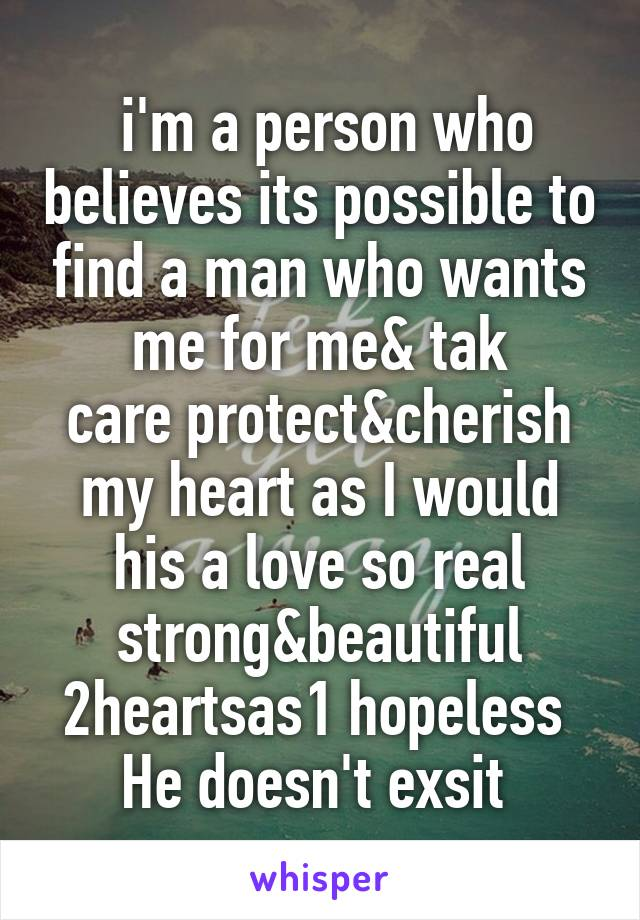 i'm a person who believes its possible to find a man who wants me for me& tak care protect&cherish my heart as I would his a love so real strong&beautiful 2heartsas1 hopeless  He doesn't exsit