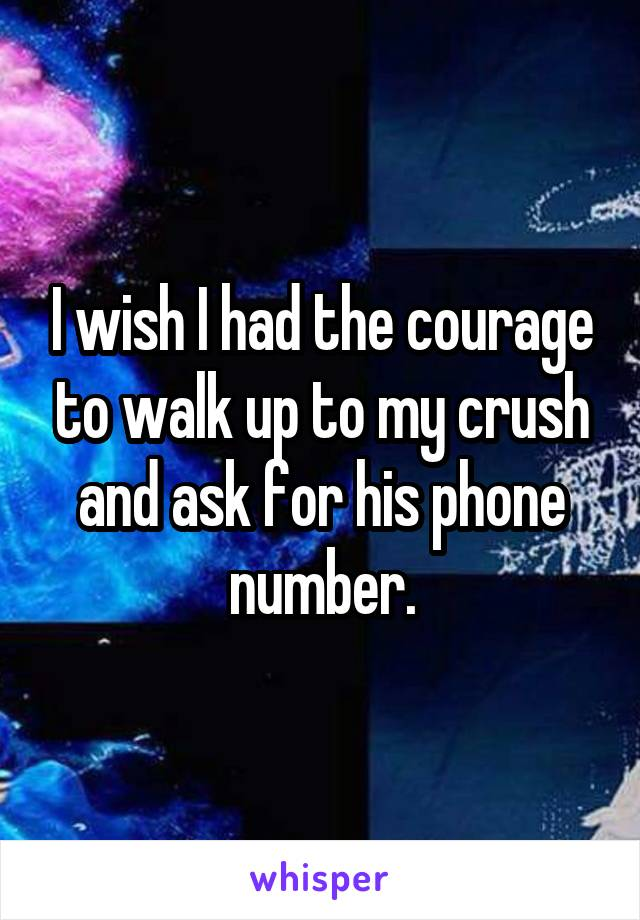 I wish I had the courage to walk up to my crush and ask for his phone number.