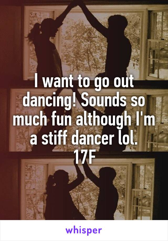 I want to go out dancing! Sounds so much fun although I'm a stiff dancer lol. 17F