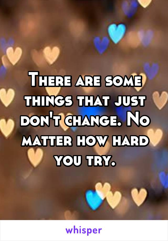There are some things that just don't change. No matter how hard you try.