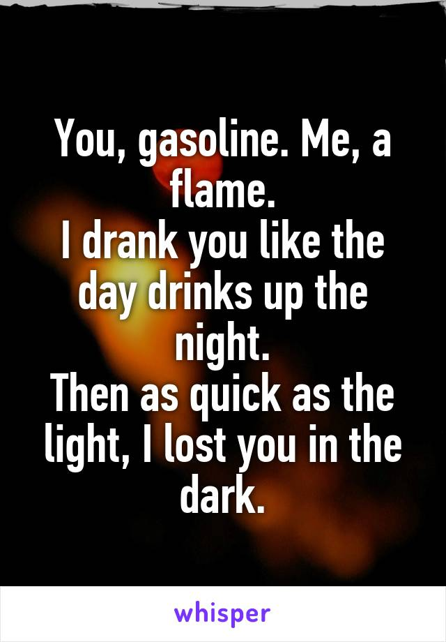 You, gasoline. Me, a flame. I drank you like the day drinks up the night. Then as quick as the light, I lost you in the dark.