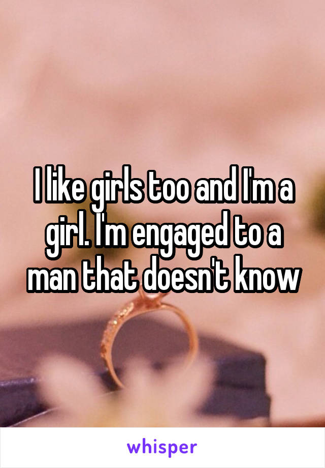 I like girls too and I'm a girl. I'm engaged to a man that doesn't know