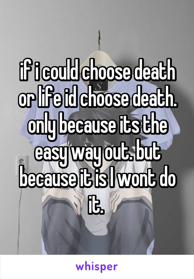 if i could choose death or life id choose death. only because its the easy way out. but because it is I wont do it.