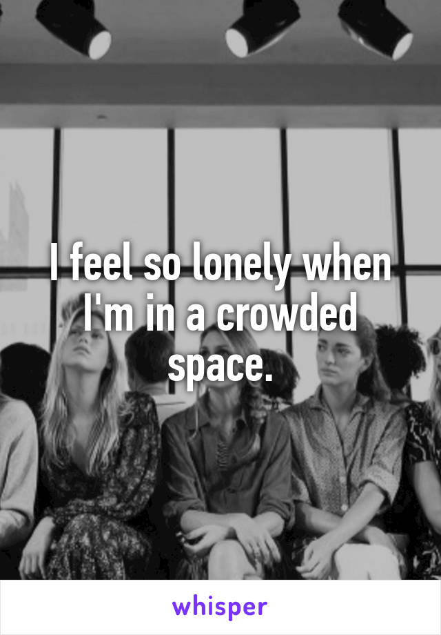 I feel so lonely when I'm in a crowded space.