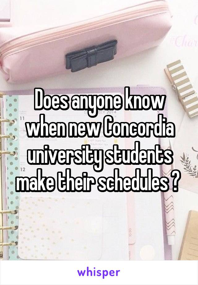 Does anyone know when new Concordia university students make their schedules ?