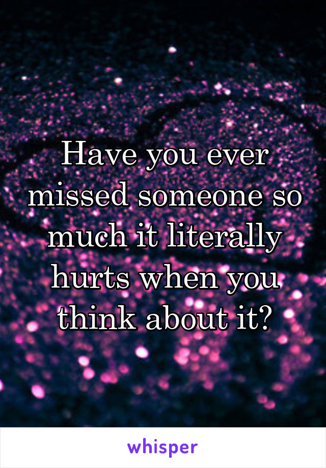 Have you ever missed someone so much it literally hurts when you think about it?