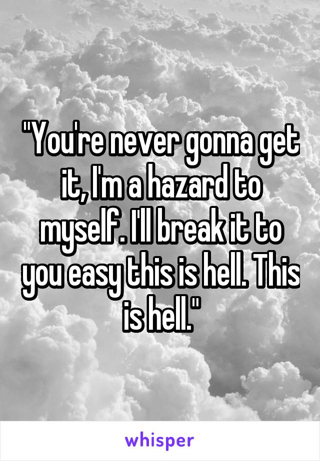 """""""You're never gonna get it, I'm a hazard to myself. I'll break it to you easy this is hell. This is hell."""""""