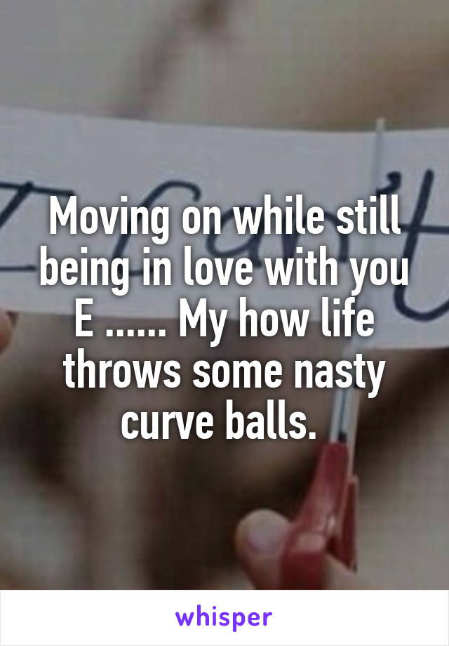 Moving on while still being in love with you E ...... My how life throws some nasty curve balls.