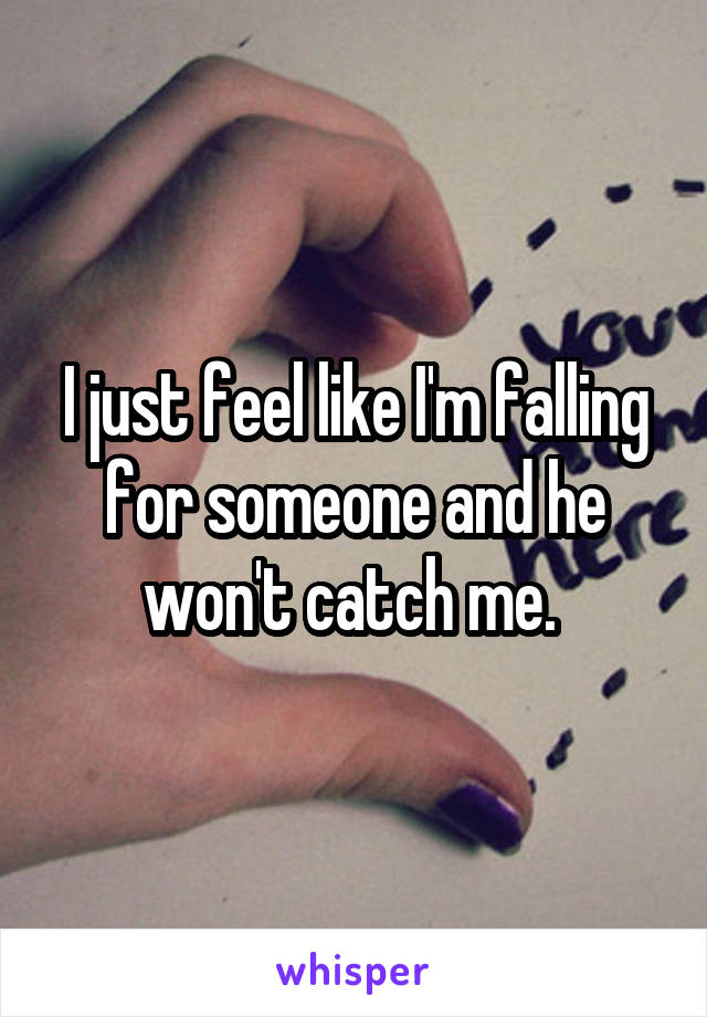 I just feel like I'm falling for someone and he won't catch me.
