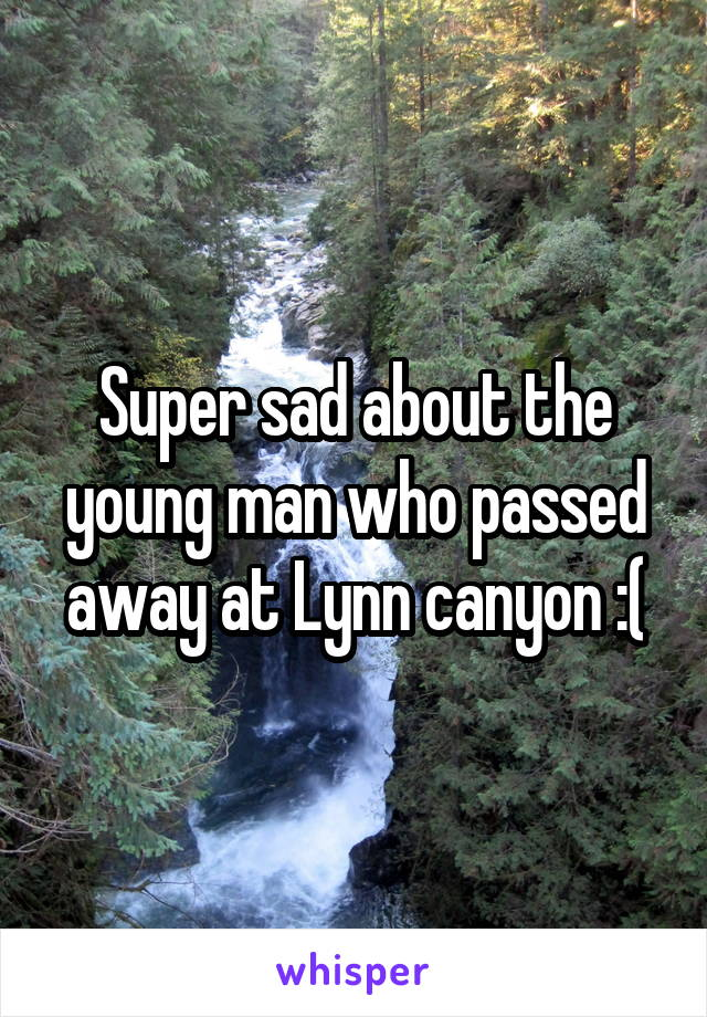 Super sad about the young man who passed away at Lynn canyon :(