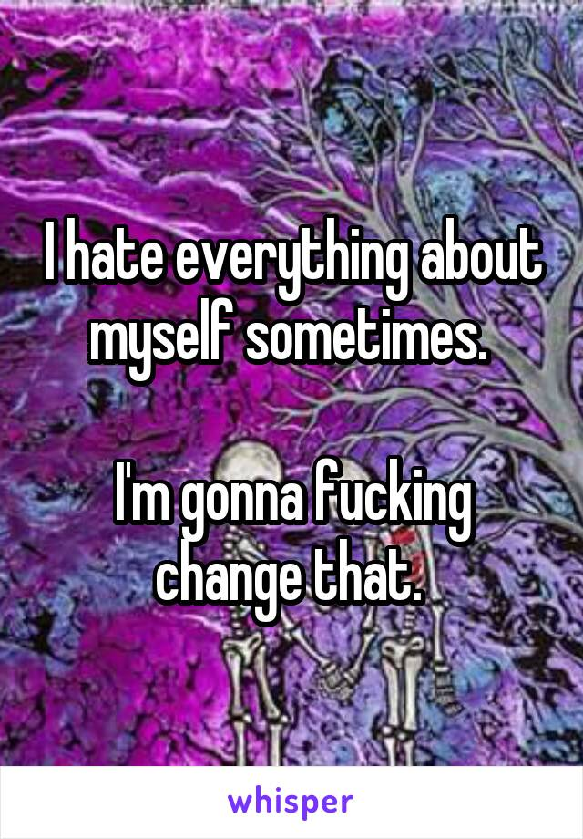 I hate everything about myself sometimes.   I'm gonna fucking change that.