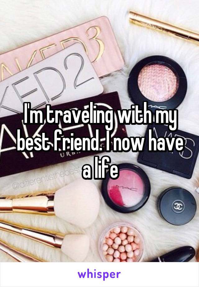I'm traveling with my best friend. I now have a life